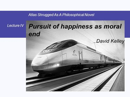 Pursuit of happiness as moral end David Kelley Atlas Shrugged As A Philosophical Novel Lecture IV.
