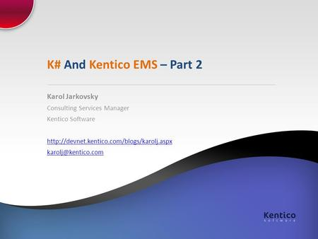K# And Kentico EMS – Part 2 Karol Jarkovsky Consulting Services Manager Kentico Software