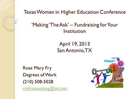Texas Women in Higher Education Conference 'Making 'The Ask' – Fundraising for Your Institution April 19, 2013 San Antonio, TX Rose Mary Fry Degrees of.