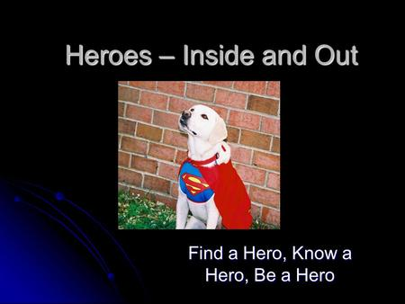 Heroes – Inside and Out Find a Hero, Know a Hero, Be a Hero.