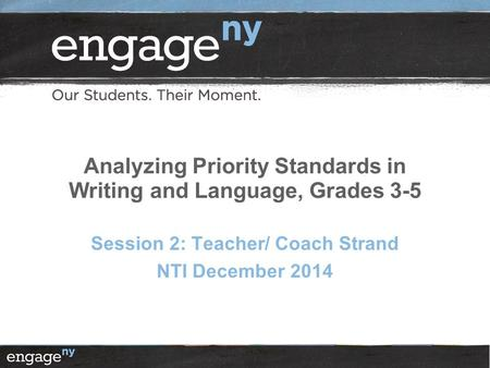 Analyzing Priority Standards in Writing and Language, Grades 3-5 Session 2: Teacher/ Coach Strand NTI December 2014.
