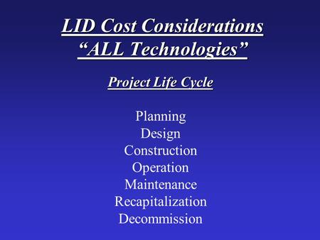 "LID Cost Considerations ""ALL Technologies"" Project Life Cycle Planning Design Construction Operation Maintenance Recapitalization Decommission."