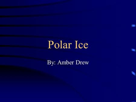 Polar Ice By: Amber Drew Description There are two polar habitats on our planet. They are located at the North and South Poles. At the North Pole, you.