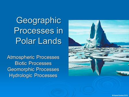 Geographic Processes in Polar Lands Atmospheric Processes Biotic Processes Geomorphic Processes Hydrologic Processes © Karen Devine 2010.