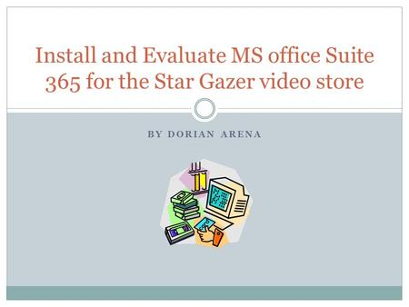 BY DORIAN ARENA Install and Evaluate MS office Suite 365 for the Star Gazer video store.