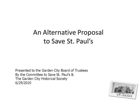 An Alternative Proposal to Save St. Paul's Presented to the Garden City Board of Trustees By the Committee to Save St. Paul's & The Garden City Historical.