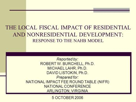 THE LOCAL FISCAL IMPACT OF RESIDENTIAL AND NONRESIDENTIAL DEVELOPMENT: RESPONSE TO THE NAHB MODEL Reported by: ROBERT W. BURCHELL, Ph.D. MICHAEL LAHR,