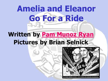 Amelia and Eleanor Go For a Ride Written by Pam Munoz RyanPam Munoz Ryan Pictures by Brian Selnick.