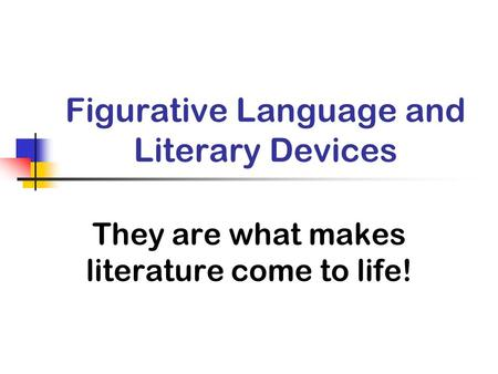 Figurative Language and Literary Devices They are what makes literature come to life!