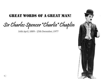 Sir Charles Spencer Charlie Chaplin Great words of a Great Man! 16th April, 1889 – 25th December, 1977.