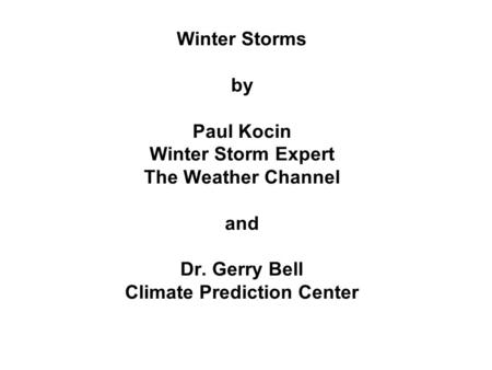 Winter Storms by Paul Kocin Winter Storm Expert The Weather Channel and Dr. Gerry Bell Climate Prediction Center.
