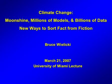 Climate Change: Moonshine, Millions of Models, & Billions of Data New Ways to Sort Fact from Fiction Bruce Wielicki March 21, 2007 University of Miami.