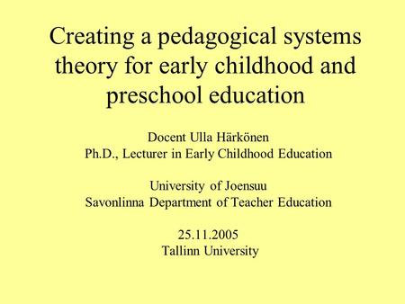 Creating a pedagogical systems theory for early childhood and preschool education Docent Ulla Härkönen Ph.D., Lecturer in Early Childhood Education University.