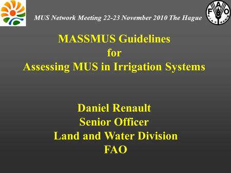 MASSMUS Guidelines for Assessing MUS <strong>in</strong> Irrigation Systems Daniel Renault Senior Officer Land and Water Division FAO MUS Network Meeting 22-23 November.