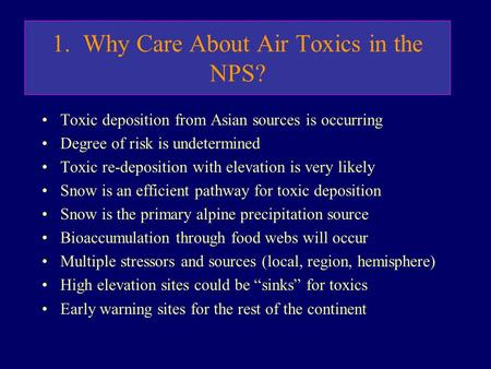 1. Why Care About Air Toxics in the NPS? Toxic deposition from Asian sources is occurring Degree of risk is undetermined Toxic re-deposition with elevation.