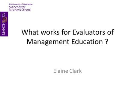 What works for Evaluators of Management Education ? Elaine Clark.