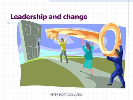 PETER SCOTT CONSULTING Leadership and change. PETER SCOTT CONSULTING Adapting to change 'It is not the strongest of the species that survive nor the most.