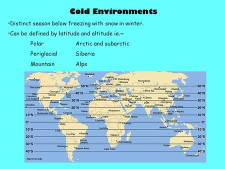 Cold Environments Distinct season below freezing with snow in winter. Can be defined by latitude and altitude ie.~ PolarArctic and subarctic PeriglacialSiberia.