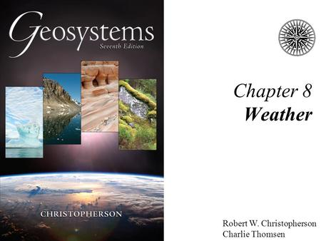 Robert W. Christopherson Charlie Thomsen Chapter 8 Weather.
