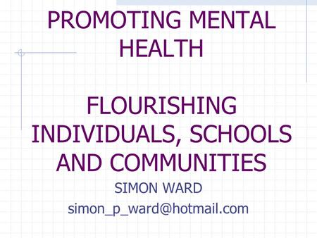 PROMOTING MENTAL HEALTH FLOURISHING INDIVIDUALS, SCHOOLS AND COMMUNITIES SIMON WARD