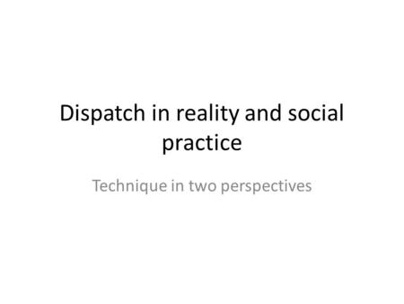 Dispatch in reality and social practice Technique in two perspectives.