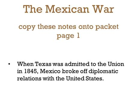 The Mexican War copy these notes onto packet page 1 When Texas was admitted to the Union in 1845, Mexico broke off diplomatic relations with the United.