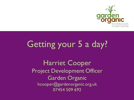 Getting your 5 a day? Harriet Cooper Project Development Officer Garden Organic 07454 509 692.