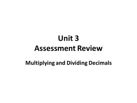 Unit 3 Assessment Review Multiplying and Dividing Decimals.