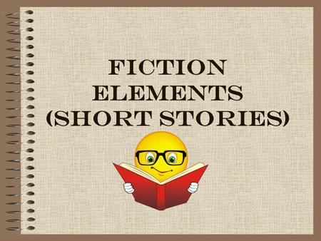 FICTION ELEMENTS (SHORT STORIES). CONFLICT A struggle between opposing forces Types : –1) External – character struggles against another person or some.