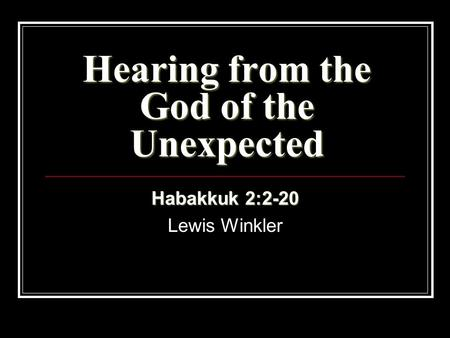 Hearing from the God of the Unexpected Habakkuk 2:2-20 Lewis Winkler.