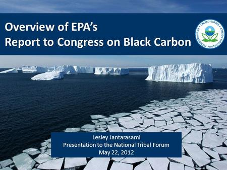 Lesley Jantarasami Presentation to the National Tribal Forum May 22, 2012 Overview of EPA's Report to Congress on Black Carbon.