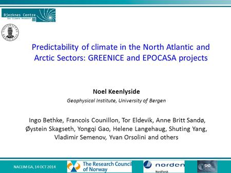 NACLIM GA, 14 OCT 2014 Predictability of climate in the North Atlantic and Arctic Sectors: GREENICE and EPOCASA projects Noel Keenlyside Geophysical Institute,