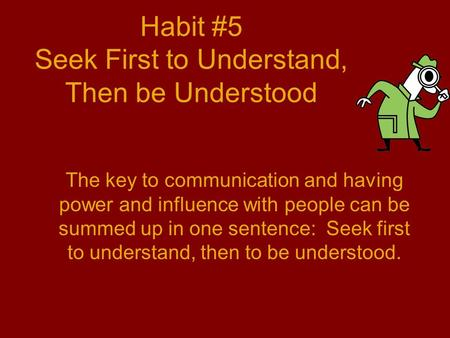 Habit #5 Seek First to Understand, Then be Understood The key to communication and having power and influence with people can be summed up in one sentence: