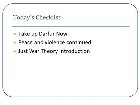 Today's Checklist Take up Darfur Now Peace and violence continued Just War Theory Introduction.
