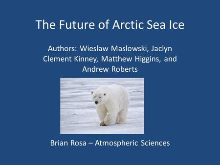 The Future of Arctic Sea Ice Authors: Wieslaw Maslowski, Jaclyn Clement Kinney, Matthew Higgins, and Andrew Roberts Brian Rosa – Atmospheric Sciences.