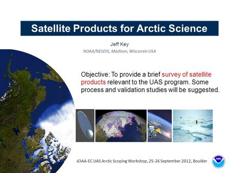 Satellite Products for Arctic Science Jeff Key NOAA/NESDIS, Madison, Wisconsin USA NOAA-EC UAS Arctic Scoping Workshop, 25-26 September 2012, Boulder Objective: