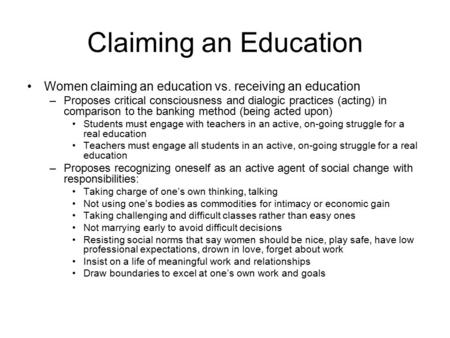 Claiming an Education Women claiming an education vs. receiving an education –Proposes critical consciousness and dialogic practices (acting) in comparison.