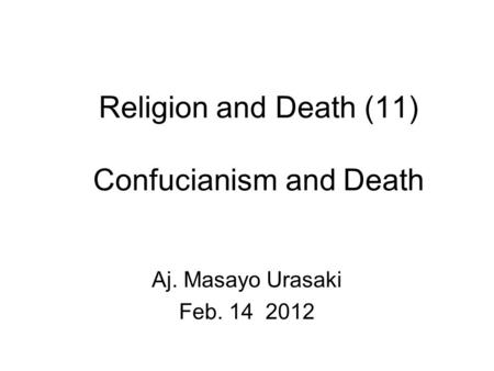 Religion and Death (11) Confucianism and Death Aj. Masayo Urasaki Feb. 14 2012.