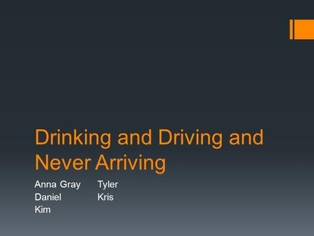 Drinking and Driving and Never Arriving Anna GrayTyler Daniel Kris Kim.