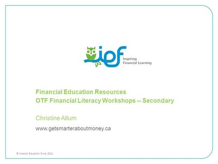 Www.getsmarteraboutmoney.ca © Investor Education Fund, 2011 Financial Education Resources OTF Financial Literacy Workshops -- Secondary Christine Allum.