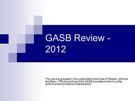 GASB Review - 2012 The views expressed in this presentation are those of Messrs. Attmore and Bean. Official positions of the GASB are determined only after.