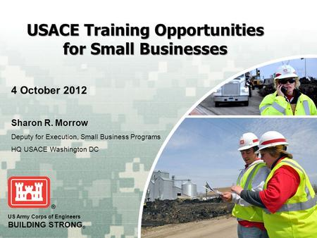 US Army Corps of Engineers BUILDING STRONG ® USACE Training Opportunities for Small Businesses 4 October 2012 Sharon R. Morrow Deputy for Execution, Small.