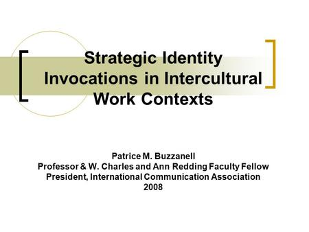 Strategic Identity Invocations in Intercultural Work Contexts Patrice M. Buzzanell Professor & W. Charles and Ann Redding Faculty Fellow President, International.