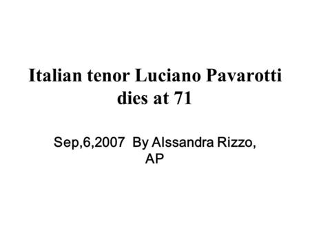 Italian tenor Luciano Pavarotti dies at 71 Sep,6,2007 By Alssandra Rizzo, AP.