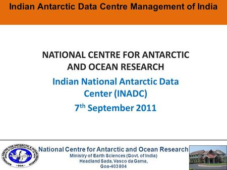 NATIONAL CENTRE FOR ANTARCTIC AND OCEAN RESEARCH Indian National Antarctic Data Center (INADC) 7 th September 2011 Indian Antarctic Data Centre Management.