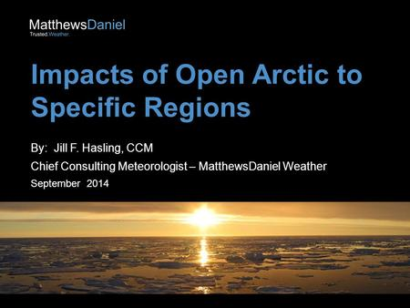 Impacts of Open Arctic to Specific Regions By: Jill F. Hasling, CCM Chief Consulting Meteorologist – MatthewsDaniel Weather September 2014.
