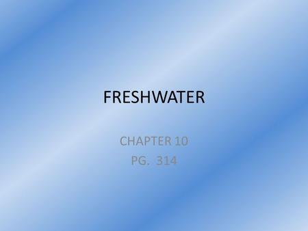 FRESHWATER CHAPTER 10 PG. 314. Section 1: Water on Earth Pg. 314.