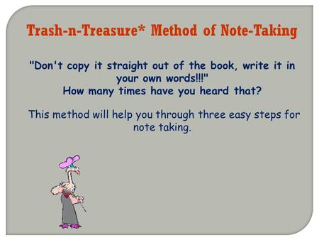 Trash-n-Treasure* Method of Note-Taking Don't copy it straight out of the book, write it in your own words!!! How many times have you heard that? This.