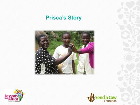 Prisca's Story. Twelve-year-old Prisca and her sister Juliet live in western Kenya in a town called Ugunga. Their grandma, Mary, has looked after them.