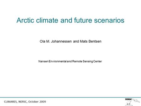 CLIMARES, NERSC, October 2009 Arctic climate and future scenarios Ola M. Johannessen and Mats Bentsen Nansen Environmental and Remote Sensing Center.